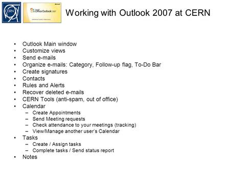Working with Outlook 2007 at CERN Outlook Main window Customize views Send e-mails Organize e-mails: Category, Follow-up flag, To-Do Bar Create signatures.