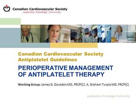 Leadership. Knowledge. Community. Canadian Cardiovascular Society Antiplatelet Guidelines PERIOPERATIVE MANAGEMENT OF ANTIPLATELET THERAPY Working Group:
