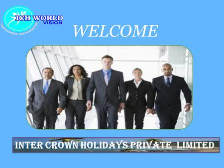 WELCOME INTER CROWN HOLIDAYS PRIVATE LIMITED. . ICH WORLDVISION is where your journey to prosperity begins, the starting point for establishing your own.