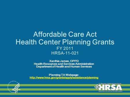 Affordable Care Act Health Center Planning Grants FY 2011 HRSA-11-021 Xanthia James, OPPD Health Resources and Services Administration Department of Health.