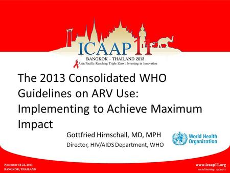 The 2013 Consolidated WHO Guidelines on ARV Use: Implementing to Achieve Maximum Impact Gottfried Hirnschall, MD, MPH Director, HIV/AIDS Department, WHO.