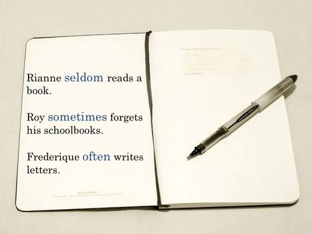 Rianne seldom reads a book. Roy sometimes forgets his schoolbooks. Frederique often writes letters.