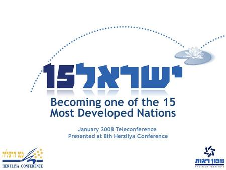 Becoming one of the 15 Most Developed Nations January 2008 Teleconference Presented at 8th Herzliya Conference.