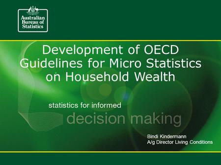 Development of OECD Guidelines for Micro Statistics on Household Wealth Bindi Kindermann A/g Director Living Conditions.