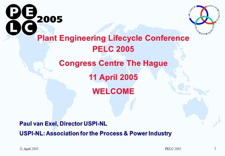 11 April 2005 PELC 2005 1 Plant Engineering Lifecycle Conference PELC 2005 Congress Centre The Hague 11 April 2005 WELCOME Paul van Exel, Director USPI-NL.
