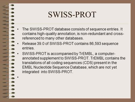 SWISS-PROT The SWISS-PROT database consists of sequence entries. It contains high-quality annotation, is non-redundant and cross- referenced to many other.