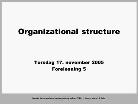 Senter for teknologi, innovasjon og kultur (TIK) - Universitetet i Oslo Organizational structure Torsdag 17. november 2005 Forelesning 5.