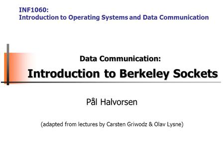 Pål Halvorsen (adapted from lectures by Carsten Griwodz & Olav Lysne) Data Communication: Introduction to Berkeley Sockets INF1060: Introduction to Operating.
