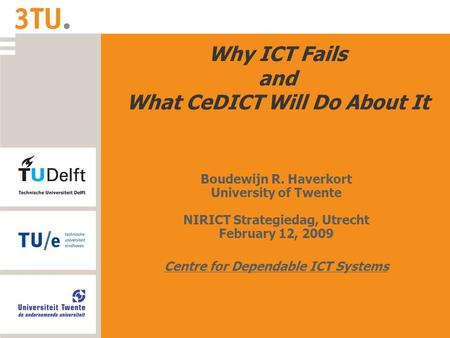 Why ICT Fails and What CeDICT Will Do About It Boudewijn R. Haverkort University of Twente NIRICT Strategiedag, Utrecht February 12, 2009 Centre for Dependable.
