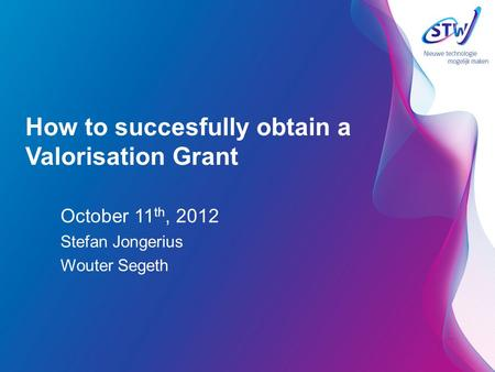 How to succesfully obtain a Valorisation Grant October 11 th, 2012 Stefan Jongerius Wouter Segeth.