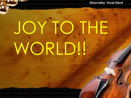 JOY TO THE WORLD!! Moorvalley Vocal Band. JOY TO THE WORLD!! Joy to the world, the Lord is come! Let earth receive her King Vreugde aan de wereld, de.