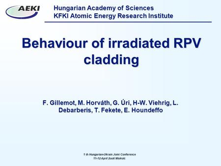 Hungarian Academy of Sciences KFKI Atomic Energy Research Institute Behaviour of irradiated RPV cladding F. Gillemot, M. Horváth, G. Úri, H-W. Viehrig,