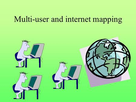 Multi-user and internet mapping. Multi-user environments Simple file server solution, LAN (Novel, Windows network) View from everywhere, edit from one.