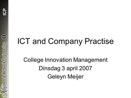 ICP ICT and Company Practise College Innovation Management Dinsdag 3 april 2007 Geleyn Meijer.