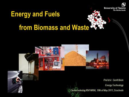 0 Energy and Fuels from Biomass and Waste Prof.dr.ir. Gerrit Brem Energy Technology Onderzoeksdag KIVI NIRIA, 19th of May 2011, Enschede.