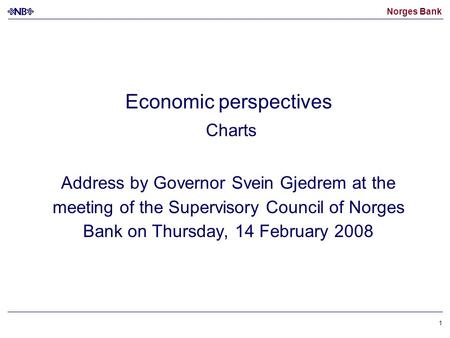 Norges Bank 1 Economic perspectives Charts Address by Governor Svein Gjedrem at the meeting of the Supervisory Council of Norges Bank on Thursday, 14 February.