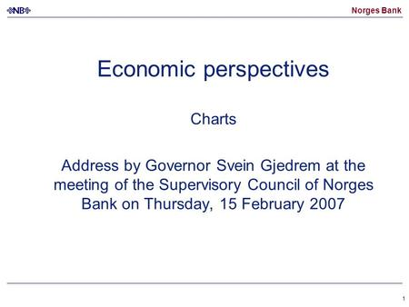 Norges Bank 1 Economic perspectives Charts Address by Governor Svein Gjedrem at the meeting of the Supervisory Council of Norges Bank on Thursday, 15 February.