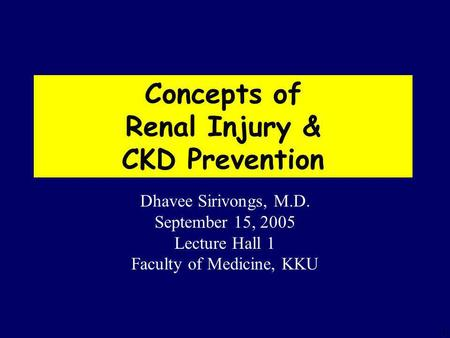 1 Concepts of Renal Injury & CKD Prevention Dhavee Sirivongs, M.D. September 15, 2005 Lecture Hall 1 Faculty of Medicine, KKU.