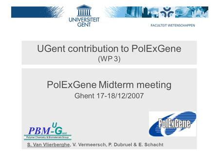 UGent contribution to PolExGene (WP 3) PolExGene Midterm meeting Ghent 17-18/12/2007 PBM G ent - G entU Polymer Chemistry & Biomaterials Group S. Van Vlierberghe,