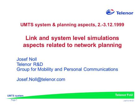 UMTS system Telenor FoU Josef Noll 991201 Page 1 UMTS system & planning aspects, 2.-3.12.1999 Link and system level simulations aspects related to network.