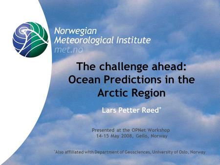 The challenge ahead: Ocean Predictions in the Arctic Region Lars Petter Røed * Presented at the OPNet Workshop 14-15 May 2008, Geilo, Norway * Also affiliated.