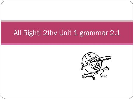 All Right! 2thv Unit 1 grammar 2.1