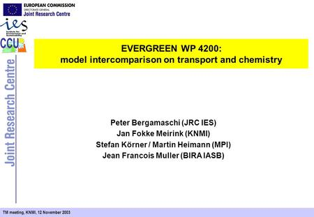 TM meeting, KNMI, 12 November 2003 EVERGREEN WP 4200: model intercomparison on transport and chemistry Peter Bergamaschi (JRC IES) Jan Fokke Meirink (KNMI)