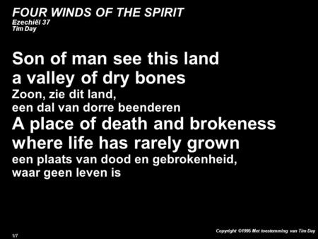 Copyright ©1995 Met toestemming van Tim Day 1/7 FOUR WINDS OF THE SPIRIT Ezechiël 37 Tim Day Son of man see this land a valley of dry bones Zoon, zie dit.