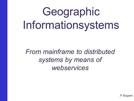 Van Mainframe naar een gedistribueerd GIS Geographic Informationsystems From mainframe to distributed systems by means of webservices. P. Bogaert.