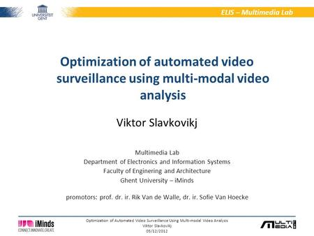 1/6 ELIS – Multimedia Lab Optimization of Automated Video Surveillance Using Multi-modal Video Analysis Viktor Slavkovikj 05/12/2012 Viktor Slavkovikj.