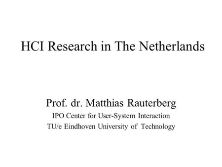 HCI Research in The Netherlands Prof. dr. Matthias Rauterberg IPO Center for User-System Interaction TU/e Eindhoven University of Technology.