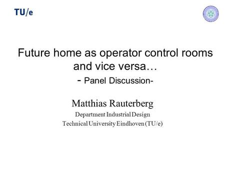 Future home as operator control rooms and vice versa… - Panel Discussion- Matthias Rauterberg Department Industrial Design Technical University Eindhoven.
