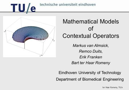 Ter Haar Romeny, TU/e Mathematical Models of Contextual Operators Eindhoven University of Technology Department of Biomedical Engineering Markus van Almsick,
