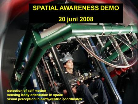 SPATIAL AWARENESS DEMO 20 juni 2008 detection of self motion sensing body orientation in space visual perception in earth-centric coordinates.