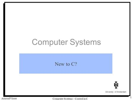 University of Amsterdam Computer Systems – Control in C Arnoud Visser 1 Computer Systems New to C?