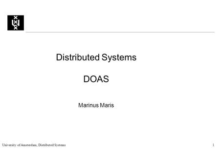 University of Amsterdam, Distributed Systems1 Distributed Systems DOAS Marinus Maris.