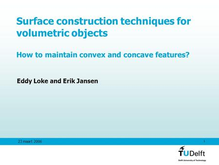 1 23 maart 2006 Surface construction techniques for volumetric objects How to maintain convex and concave features? Eddy Loke and Erik Jansen.
