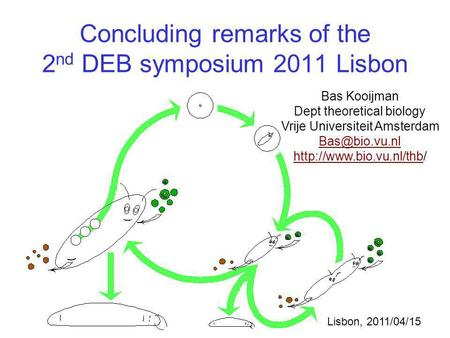 Concluding remarks of the 2 nd DEB symposium 2011 Lisbon Bas Kooijman Dept theoretical biology Vrije Universiteit Amsterdam