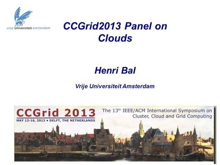 CCGrid2013 Panel on Clouds Henri Bal Vrije Universiteit Amsterdam.