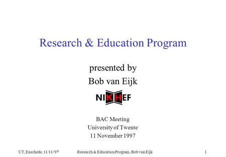 UT, Enschede, 11/11/'97Research & Education Program, Bob van Eijk1 presented by Bob van Eijk BAC Meeting University of Twente 11 November 1997 Research.