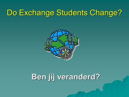 Do Exchange Students Change? Ben jij veranderd? August 2005.