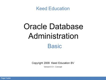 Page Footer Keed Education Oracle Database Administration Basic Copyright 2009 Keed Education BV Version 0.0.1. Concept.