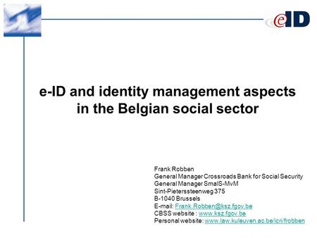 E-ID and identity management aspects in the Belgian social sector Frank Robben General Manager Crossroads Bank for Social Security General Manager SmalS-MvM.