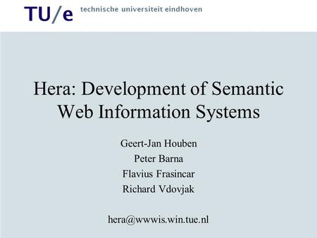 TU/e technische universiteit eindhoven Hera: Development of Semantic Web Information Systems Geert-Jan Houben Peter Barna Flavius Frasincar Richard Vdovjak.
