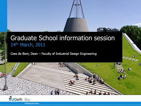Challenge the future Delft University of Technology Graduate School information session 14 th March, 2011 Cees de Bont, Dean – Faculty of Industrial Design.