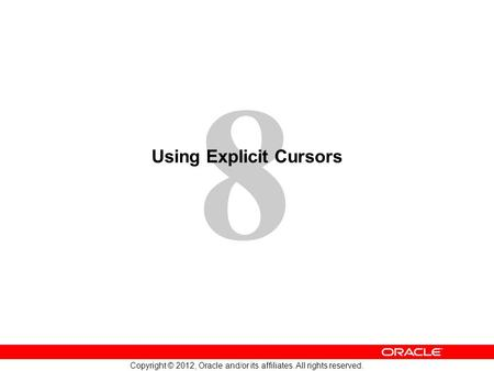 8 Copyright © 2012, Oracle and/or its affiliates. All rights reserved. Using Explicit Cursors.