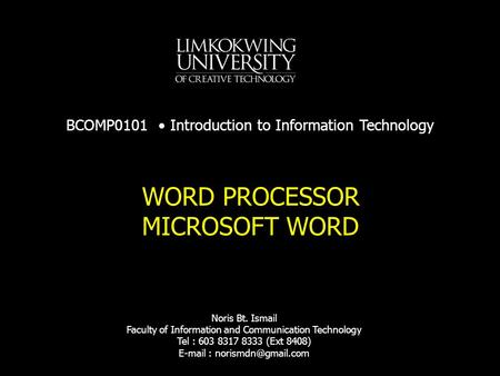 WORD PROCESSOR MICROSOFT WORD BCOMP0101 Introduction to Information Technology Noris Bt. Ismail Faculty of Information and Communication Technology Tel.