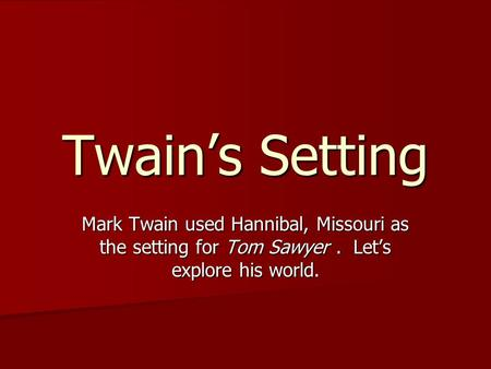 Twain's Setting Mark Twain used Hannibal, Missouri as the setting for Tom Sawyer. Let's explore his world.