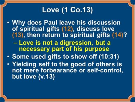 Love (1 Co.13) Why does Paul leave his discussion of spiritual gifts (12), discuss love (13), then return to spiritual gifts (14)? –Love is not a digression,