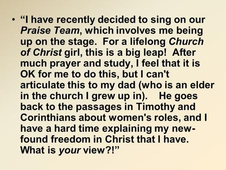 """I have recently decided to sing on our Praise Team, which involves me being up on the stage. For a lifelong Church of Christ girl, this is a big leap!"